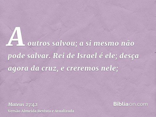 A outros salvou; a si mesmo não pode salvar. Rei de Israel é ele; desça agora da cruz, e creremos nele;