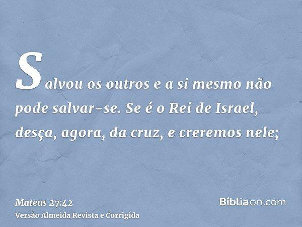 Salvou os outros e a si mesmo não pode salvar-se. Se é o Rei de Israel, desça, agora, da cruz, e creremos nele;