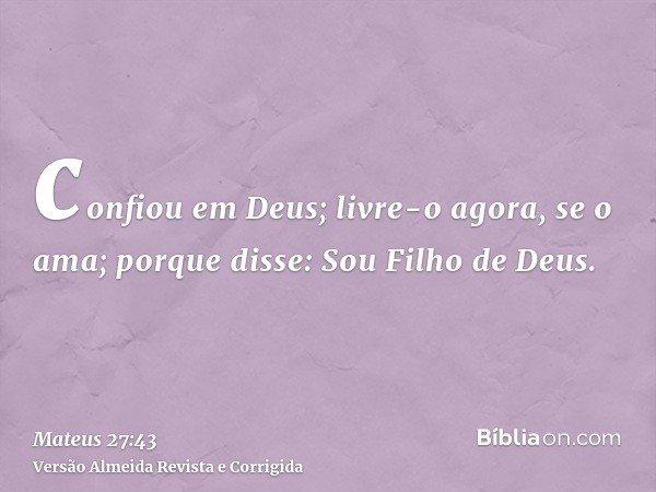 confiou em Deus; livre-o agora, se o ama; porque disse: Sou Filho de Deus.