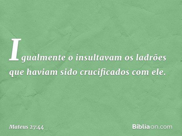 Igualmente o insultavam os ladrões que haviam sido crucificados com ele. -- Mateus 27:44