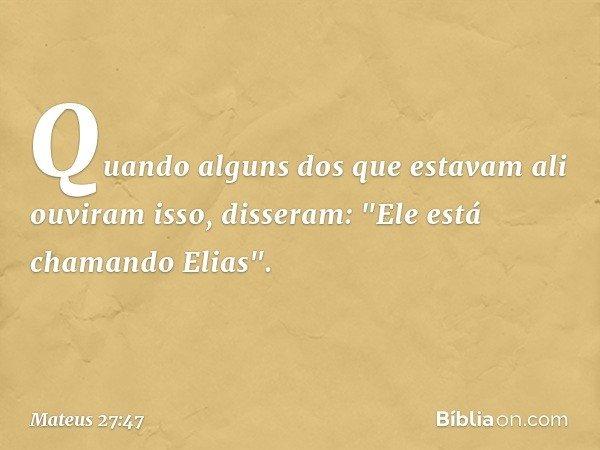 """Quando alguns dos que estavam ali ouviram isso, disseram: """"Ele está chamando Elias"""". -- Mateus 27:47"""