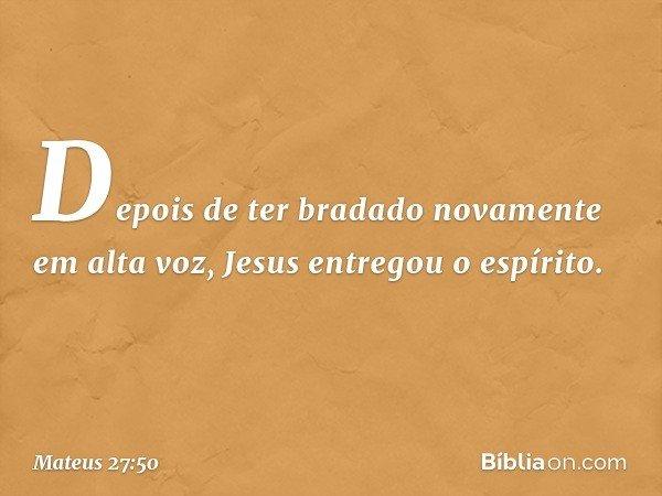 Depois de ter bradado novamente em alta voz, Jesus entregou o espírito. -- Mateus 27:50