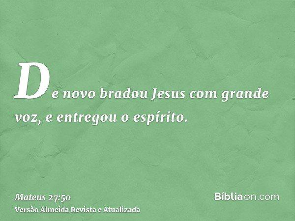 De novo bradou Jesus com grande voz, e entregou o espírito.