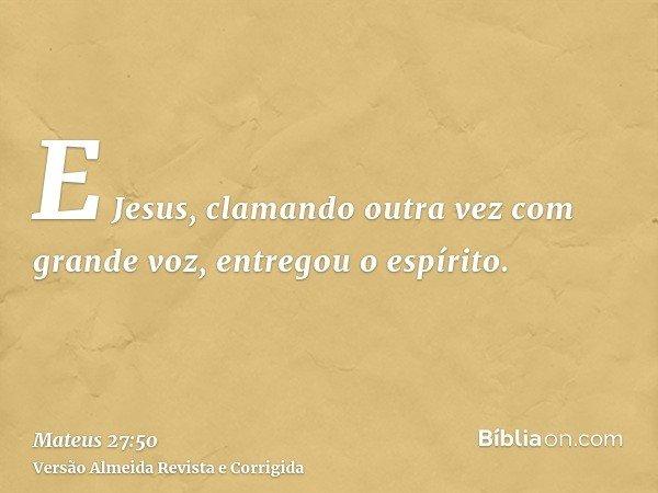 E Jesus, clamando outra vez com grande voz, entregou o espírito.