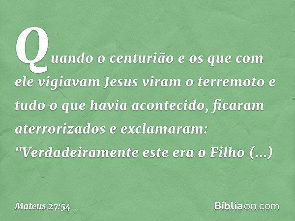 Quando o centurião e os que com ele vigiavam Jesus viram o terremoto e tudo o que havia acontecido, ficaram aterrorizados e exclamaram: