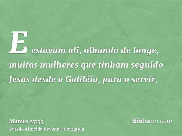 E estavam ali, olhando de longe, muitas mulheres que tinham seguido Jesus desde a Galiléia, para o servir,