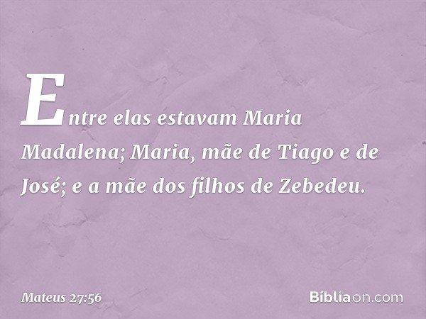 Entre elas estavam Maria Madalena; Maria, mãe de Tiago e de José; e a mãe dos filhos de Zebedeu. -- Mateus 27:56