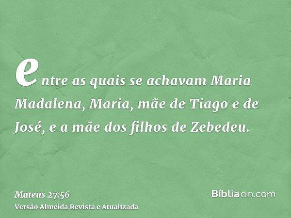 entre as quais se achavam Maria Madalena, Maria, mãe de Tiago e de José, e a mãe dos filhos de Zebedeu.