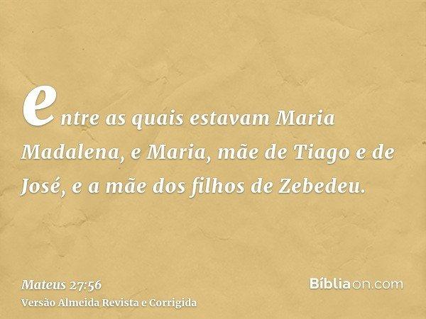 entre as quais estavam Maria Madalena, e Maria, mãe de Tiago e de José, e a mãe dos filhos de Zebedeu.