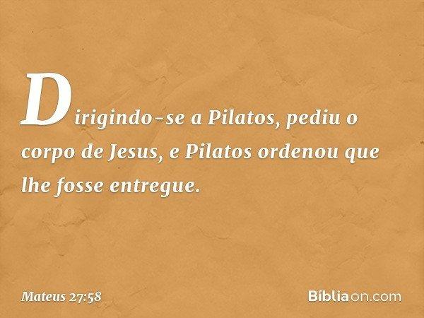 Dirigindo-se a Pilatos, pediu o corpo de Jesus, e Pilatos ordenou que lhe fosse entregue. -- Mateus 27:58