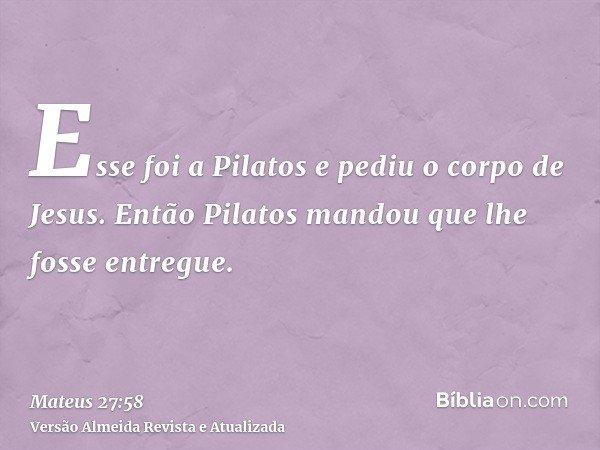 Esse foi a Pilatos e pediu o corpo de Jesus. Então Pilatos mandou que lhe fosse entregue.