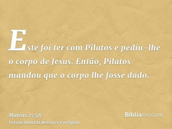 Este foi ter com Pilatos e pediu-lhe o corpo de Jesus. Então, Pilatos mandou que o corpo lhe fosse dado.