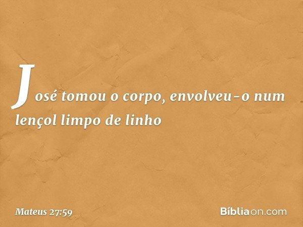 José tomou o corpo, envolveu-o num lençol limpo de linho -- Mateus 27:59