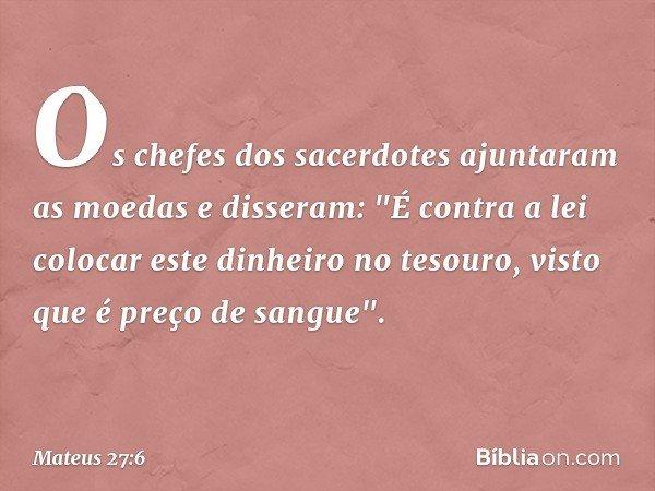 """Os chefes dos sacerdotes ajuntaram as moedas e disseram: """"É contra a lei colocar este dinheiro no tesouro, visto que é preço de sangue"""". -- Mateus 27:6"""