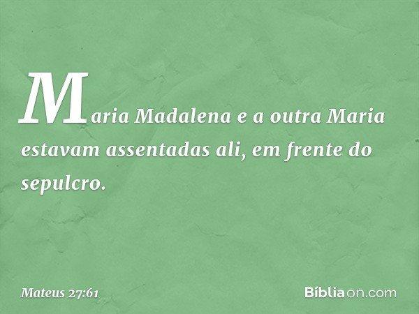Maria Madalena e a outra Maria estavam assentadas ali, em frente do sepulcro. -- Mateus 27:61