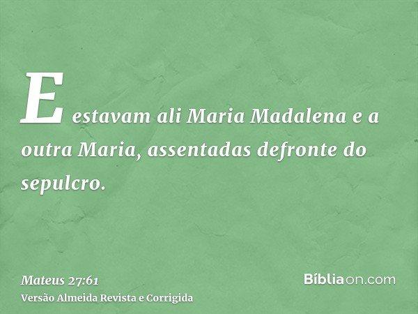 E estavam ali Maria Madalena e a outra Maria, assentadas defronte do sepulcro.