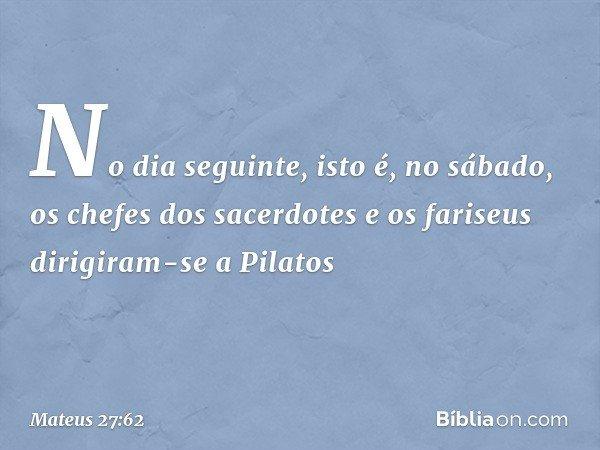 No dia seguinte, isto é, no sábado, os chefes dos sacerdotes e os fariseus dirigiram-se a Pilatos -- Mateus 27:62