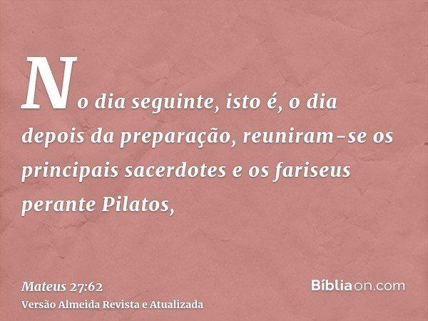 No dia seguinte, isto é, o dia depois da preparação, reuniram-se os principais sacerdotes e os fariseus perante Pilatos,