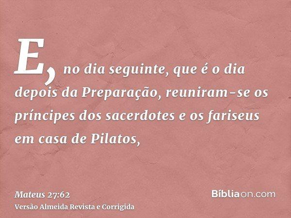 E, no dia seguinte, que é o dia depois da Preparação, reuniram-se os príncipes dos sacerdotes e os fariseus em casa de Pilatos,