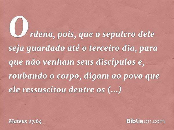 Ordena, pois, que o sepulcro dele seja guardado até o terceiro dia, para que não venham seus discípulos e, roubando o corpo, digam ao povo que ele ressuscitou d