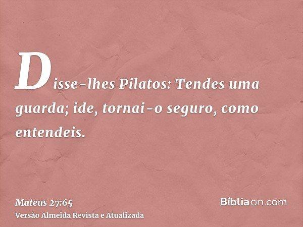 Disse-lhes Pilatos: Tendes uma guarda; ide, tornai-o seguro, como entendeis.