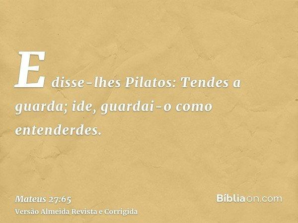 E disse-lhes Pilatos: Tendes a guarda; ide, guardai-o como entenderdes.