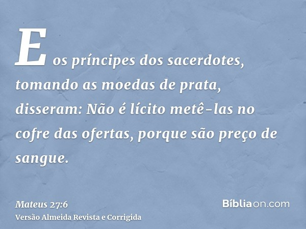 E os príncipes dos sacerdotes, tomando as moedas de prata, disseram: Não é lícito metê-las no cofre das ofertas, porque são preço de sangue.