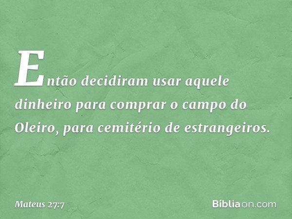 Então decidiram usar aquele dinheiro para comprar o campo do Oleiro, para cemitério de estrangeiros. -- Mateus 27:7