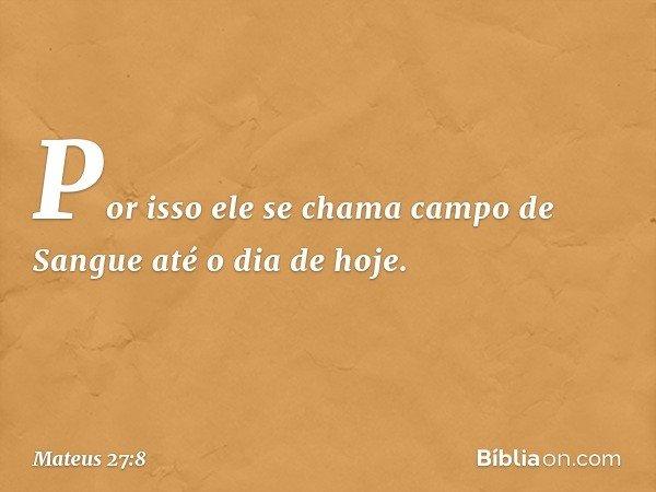 Por isso ele se chama campo de Sangue até o dia de hoje. -- Mateus 27:8