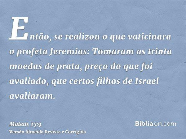 Então, se realizou o que vaticinara o profeta Jeremias: Tomaram as trinta moedas de prata, preço do que foi avaliado, que certos filhos de Israel avaliaram.