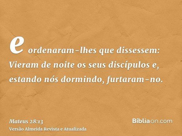 e ordenaram-lhes que dissessem: Vieram de noite os seus discípulos e, estando nós dormindo, furtaram-no.