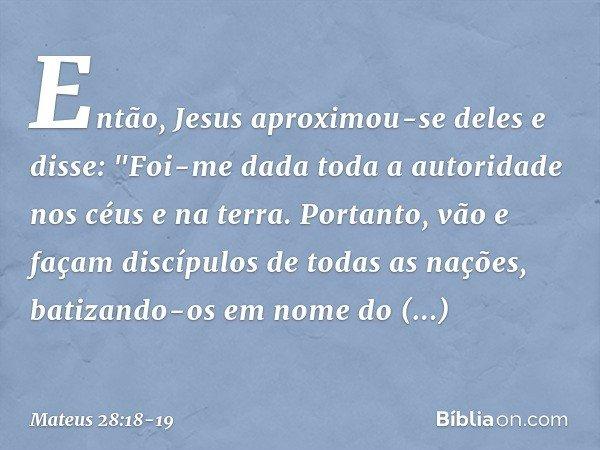 """Então, Jesus aproximou-se deles e disse: """"Foi-me dada toda a autoridade nos céus e na terra. Portanto, vão e façam discípulos de todas as nações, batizando-os e"""
