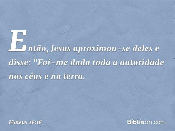 """Então, Jesus aproximou-se deles e disse: """"Foi-me dada toda a autoridade nos céus e na terra. -- Mateus 28:18"""