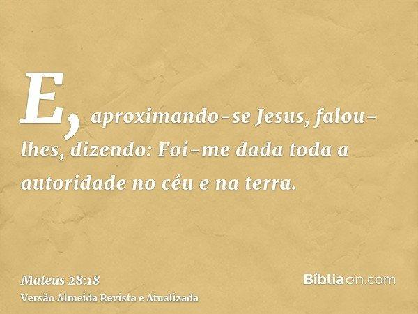 E, aproximando-se Jesus, falou-lhes, dizendo: Foi-me dada toda a autoridade no céu e na terra.