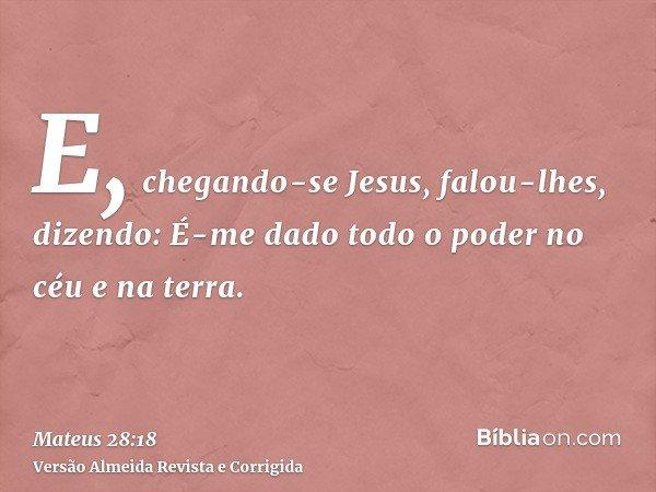 E, chegando-se Jesus, falou-lhes, dizendo: É-me dado todo o poder no céu e na terra.