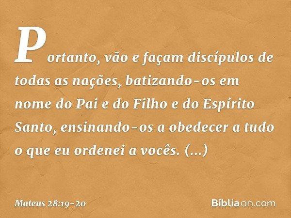 Portanto, vão e façam discípulos de todas as nações, batizando-os em nome do Pai e do Filho e do Espírito Santo, ensinando-os a obedecer a tudo o que eu ordenei
