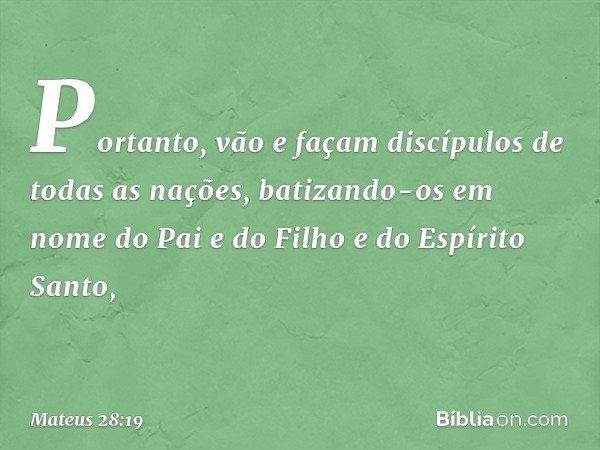Portanto, vão e façam discípulos de todas as nações, batizando-os em nome do Pai e do Filho e do Espírito Santo, -- Mateus 28:19