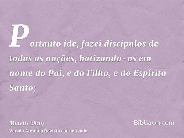 Portanto ide, fazei discípulos de todas as nações, batizando-os em nome do Pai, e do Filho, e do Espírito Santo;