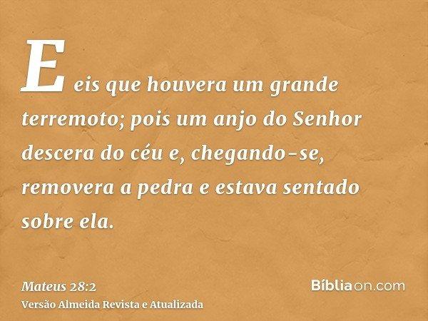 E eis que houvera um grande terremoto; pois um anjo do Senhor descera do céu e, chegando-se, removera a pedra e estava sentado sobre ela.