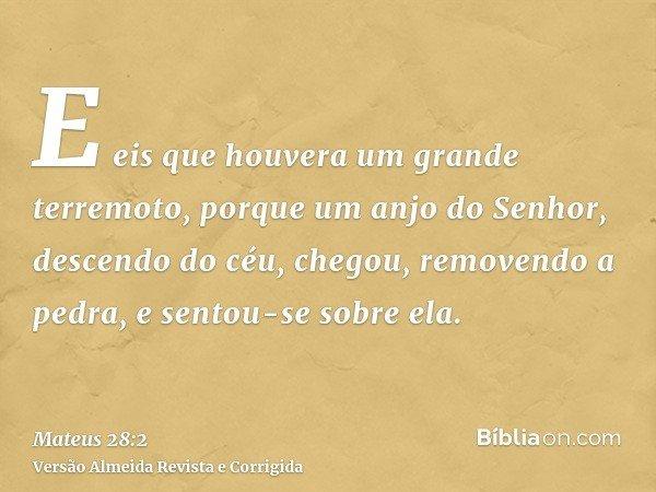 E eis que houvera um grande terremoto, porque um anjo do Senhor, descendo do céu, chegou, removendo a pedra, e sentou-se sobre ela.