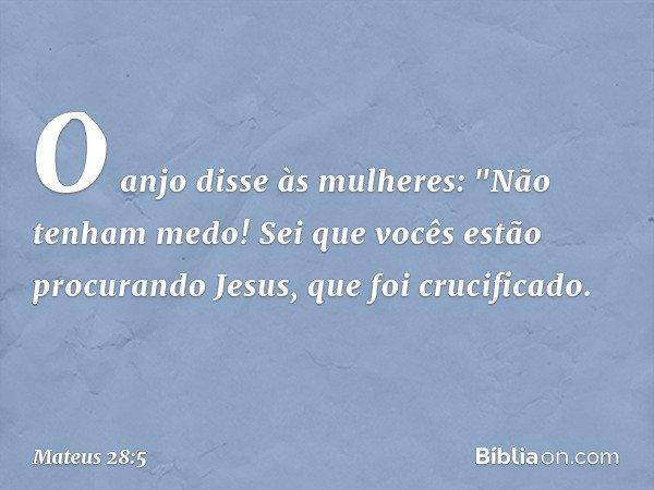 """O anjo disse às mulheres: """"Não tenham medo! Sei que vocês estão procurando Jesus, que foi crucificado. -- Mateus 28:5"""