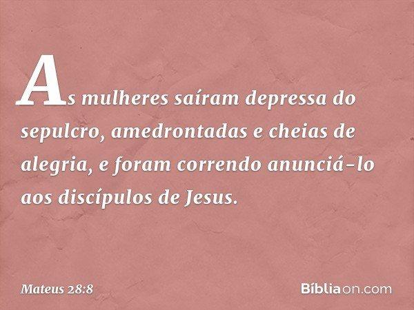 As mulheres saíram depressa do sepulcro, amedrontadas e cheias de alegria, e foram correndo anunciá-lo aos discípulos de Jesus. -- Mateus 28:8