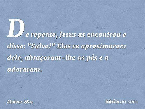 """De repente, Jesus as encontrou e disse: """"Salve!"""" Elas se aproximaram dele, abraçaram-lhe os pés e o adoraram. -- Mateus 28:9"""