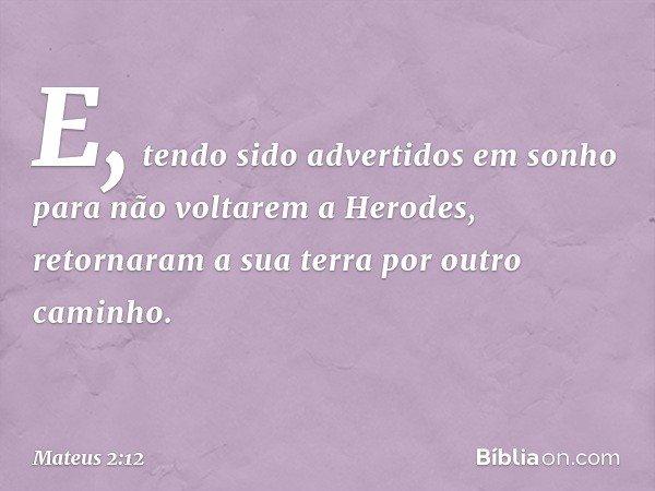E, tendo sido advertidos em sonho para não voltarem a Herodes, retornaram a sua terra por outro caminho. -- Mateus 2:12