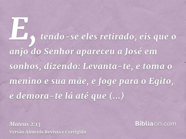 E, tendo-se eles retirado, eis que o anjo do Senhor apareceu a José em sonhos, dizendo: Levanta-te, e toma o menino e sua mãe, e foge para o Egito, e demora-te