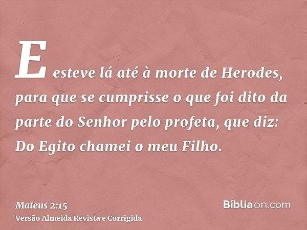 E esteve lá até à morte de Herodes, para que se cumprisse o que foi dito da parte do Senhor pelo profeta, que diz: Do Egito chamei o meu Filho.