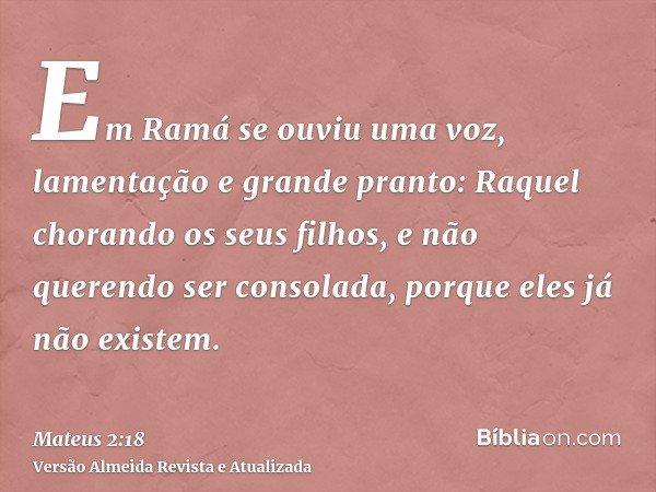 Em Ramá se ouviu uma voz, lamentação e grande pranto: Raquel chorando os seus filhos, e não querendo ser consolada, porque eles já não existem.