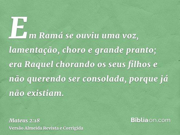 Em Ramá se ouviu uma voz, lamentação, choro e grande pranto; era Raquel chorando os seus filhos e não querendo ser consolada, porque já não existiam.