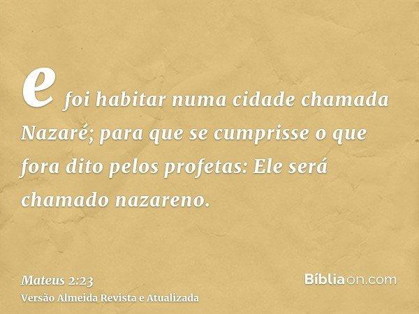 e foi habitar numa cidade chamada Nazaré; para que se cumprisse o que fora dito pelos profetas: Ele será chamado nazareno.