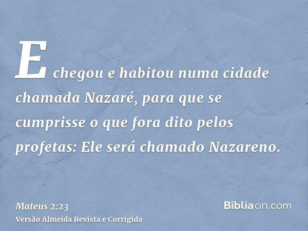 E chegou e habitou numa cidade chamada Nazaré, para que se cumprisse o que fora dito pelos profetas: Ele será chamado Nazareno.